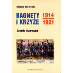 Bagnety i Krzyże 1914 – 1921. Gawęda historyczna – Barbara Tarkowska