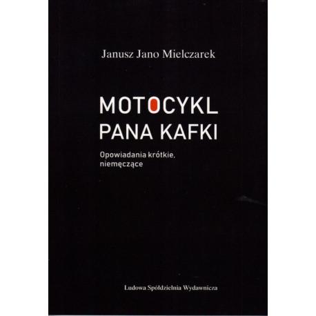 Motocykl Pana Kafki. Opowiadania krótkie, nie męczące. - Janusz Jano Mielczarek