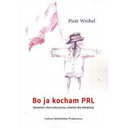 Bo ja kocham PRL. Opowieść nieco satyryczna, również dla młodzieży. – Piotr Wróbel